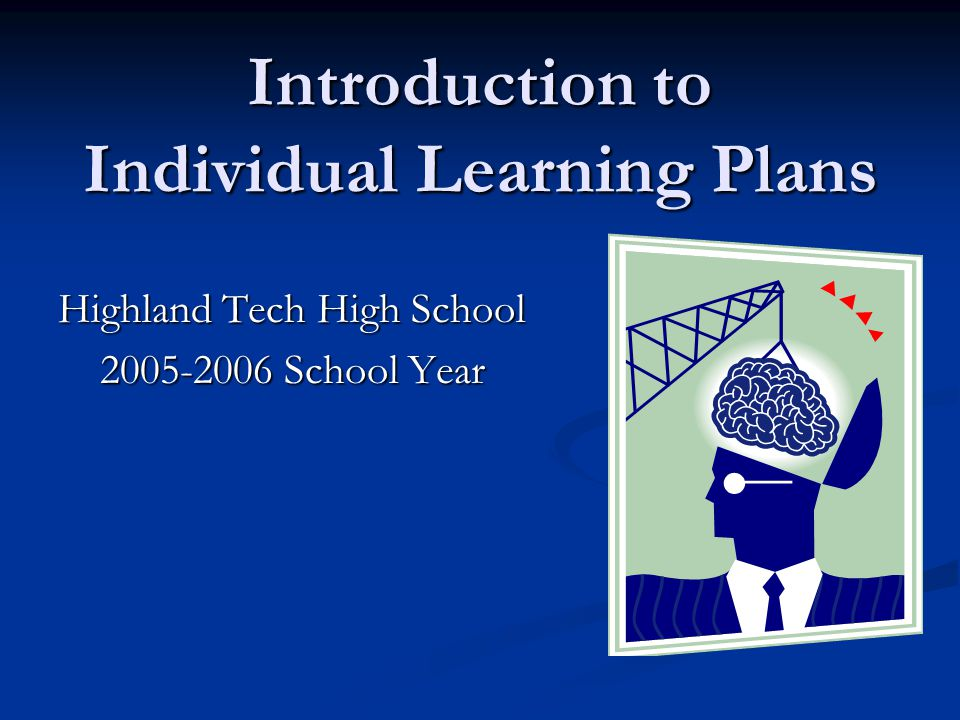 Introduction to Individual Learning Plans Highland Tech High School 2005-2006 School Year
