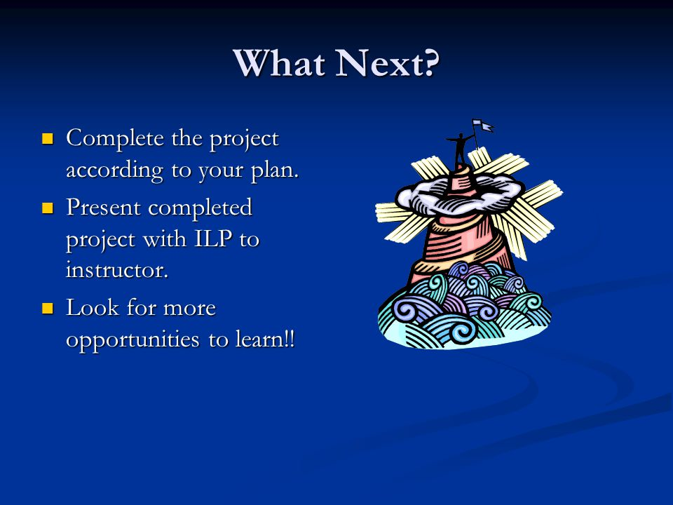 What Next? Complete the project according to your plan. Complete the project according to your plan. Present completed project with ILP to instructor.