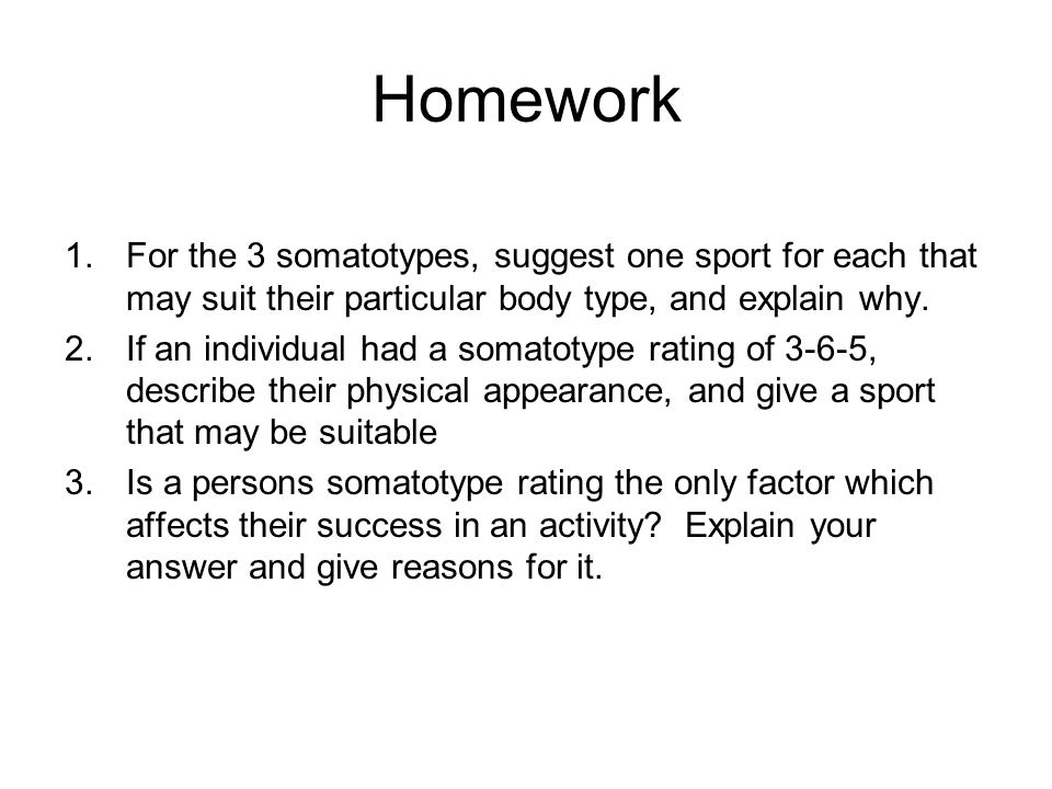 Homework 1.For the 3 somatotypes, suggest one sport for each that may suit their particular body type, and explain why. 2.If an individual had a somat