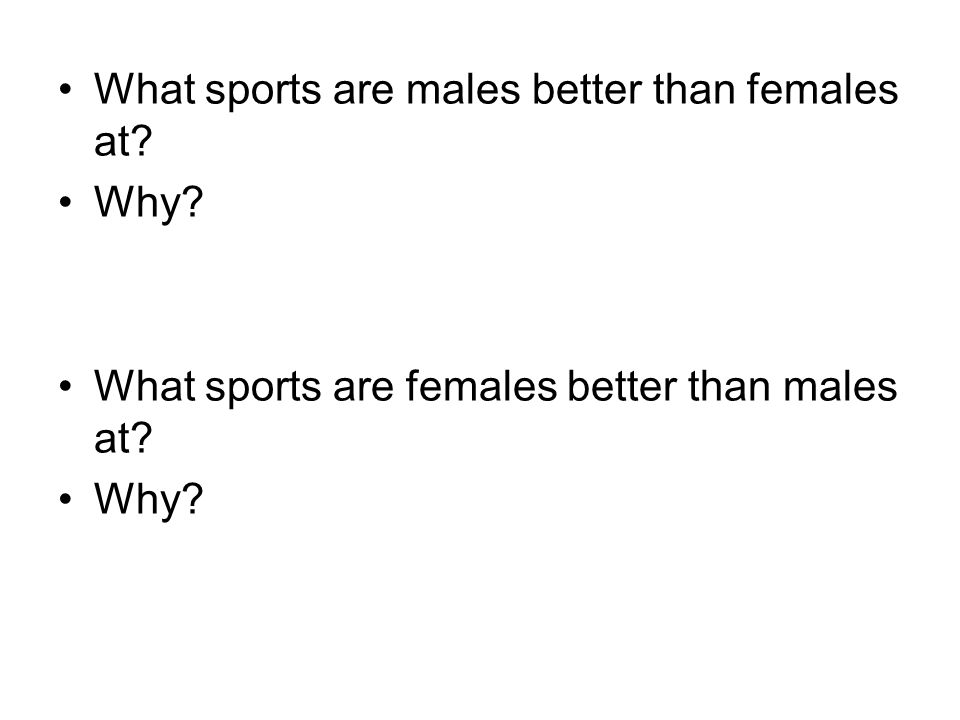 What sports are males better than females at? Why? What sports are females better than males at? Why?