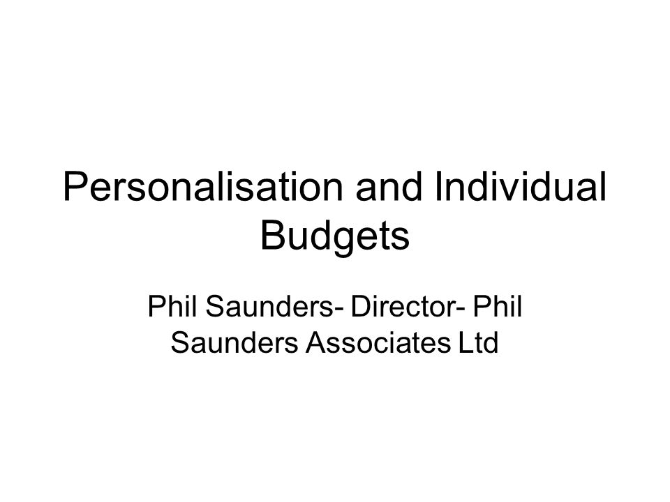 Personalisation and Individual Budgets Phil Saunders- Director- Phil Saunders Associates Ltd