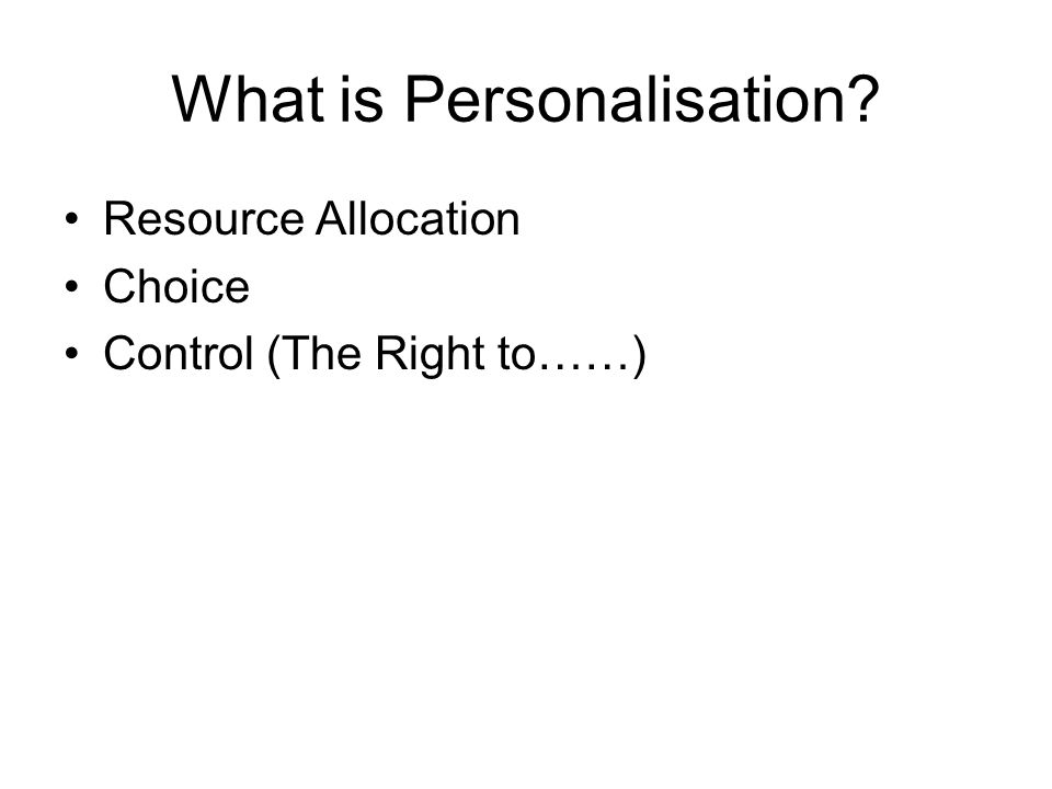 What is Personalisation? Resource Allocation Choice Control (The Right to……)