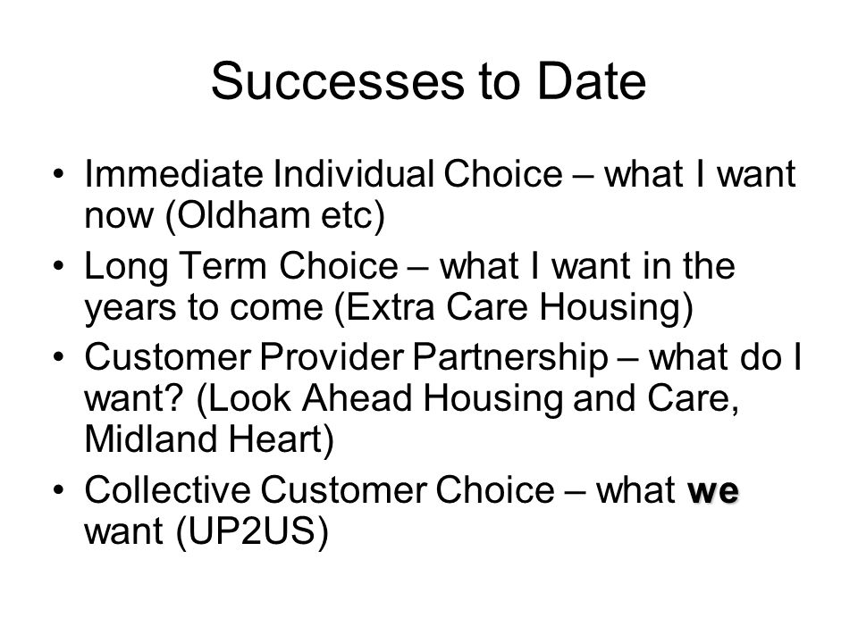 Successes to Date Immediate Individual Choice – what I want now (Oldham etc) Long Term Choice – what I want in the years to come (Extra Care Housing) Customer Provider Partnership – what do I want.