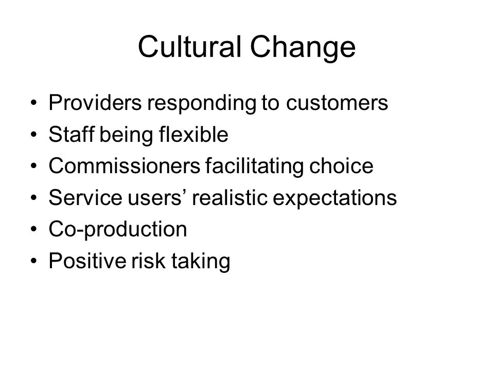 Cultural Change Providers responding to customers Staff being flexible Commissioners facilitating choice Service users' realistic expectations Co-production Positive risk taking