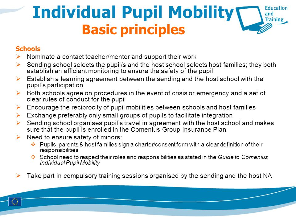 Individual Pupil Mobility Basic principles Schools  Nominate a contact teacher/mentor and support their work  Sending school selects the pupil/s and the host school selects host families; they both establish an efficient monitoring to ensure the safety of the pupil  Establish a learning agreement between the sending and the host school with the pupil's participation  Both schools agree on procedures in the event of crisis or emergency and a set of clear rules of conduct for the pupil  Encourage the reciprocity of pupil mobilities between schools and host families  Exchange preferably only small groups of pupils to facilitate integration  Sending school organises pupil's travel in agreement with the host school and makes sure that the pupil is enrolled in the Comenius Group Insurance Plan  Need to ensure safety of minors:  Pupils, parents & host families sign a charter/consent form with a clear definition of their responsibilities  School need to respect their roles and responsibilities as stated in the Guide to Comenius Individual Pupil Mobility  Take part in compulsory training sessions organised by the sending and the host NA