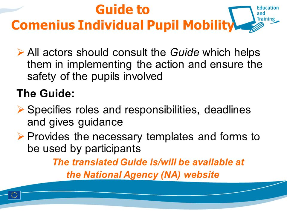 Guide to Comenius Individual Pupil Mobility  All actors should consult the Guide which helps them in implementing the action and ensure the safety of the pupils involved The Guide:  Specifies roles and responsibilities, deadlines and gives guidance  Provides the necessary templates and forms to be used by participants The translated Guide is/will be available at the National Agency (NA) website