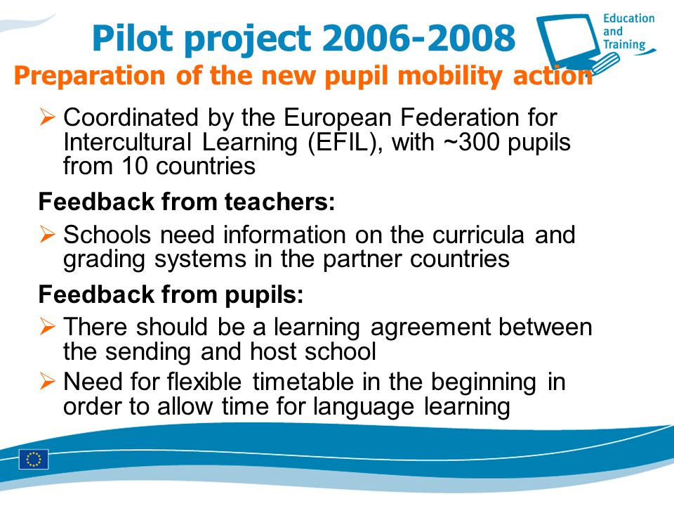 Pilot project 2006-2008 Preparation of the new pupil mobility action  Coordinated by the European Federation for Intercultural Learning (EFIL), with ~300 pupils from 10 countries Feedback from teachers:  Schools need information on the curricula and grading systems in the partner countries Feedback from pupils:  There should be a learning agreement between the sending and host school  Need for flexible timetable in the beginning in order to allow time for language learning