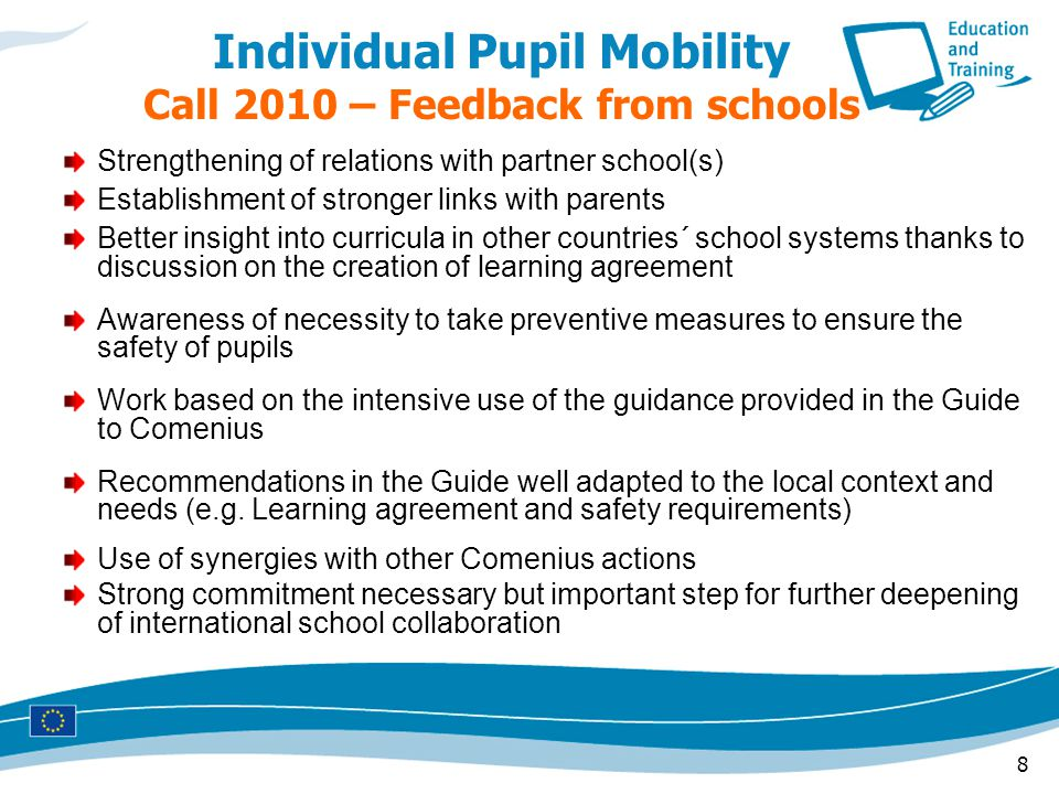 8 Individual Pupil Mobility Call 2010 – Feedback from schools Strengthening of relations with partner school(s) Establishment of stronger links with parents Better insight into curricula in other countries´ school systems thanks to discussion on the creation of learning agreement Awareness of necessity to take preventive measures to ensure the safety of pupils Work based on the intensive use of the guidance provided in the Guide to Comenius Recommendations in the Guide well adapted to the local context and needs (e.g.