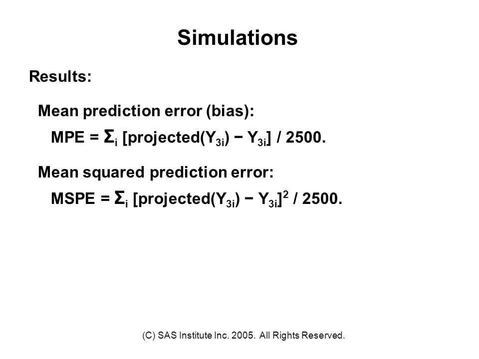 (C) SAS Institute Inc. 2005. All Rights Reserved. Simulations Results: Mean prediction error (bias): MPE = Σ i [projected(Y 3i ) − Y 3i ] / 2500. Mean