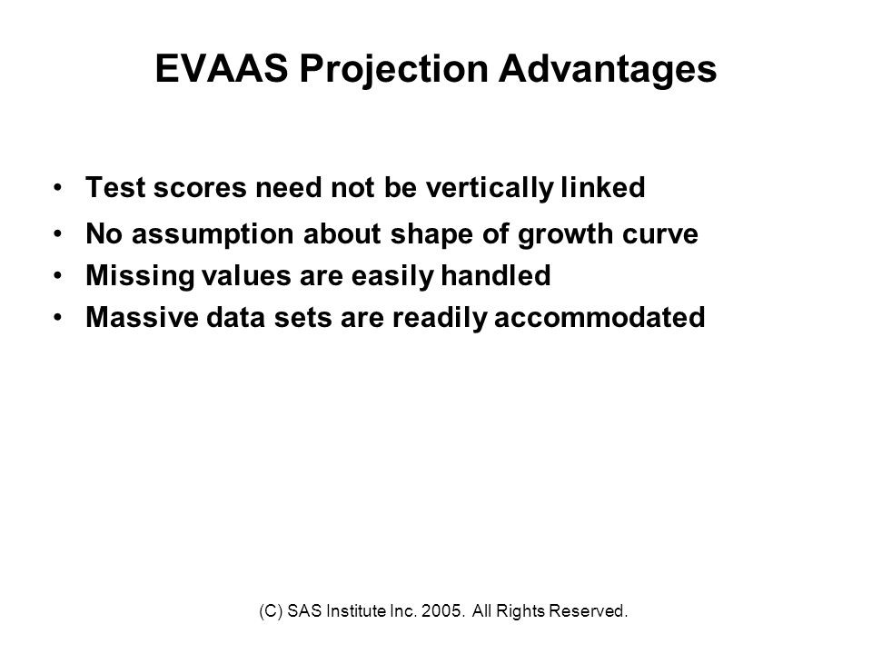 (C) SAS Institute Inc. 2005. All Rights Reserved. EVAAS Projection Advantages Test scores need not be vertically linked No assumption about shape of g
