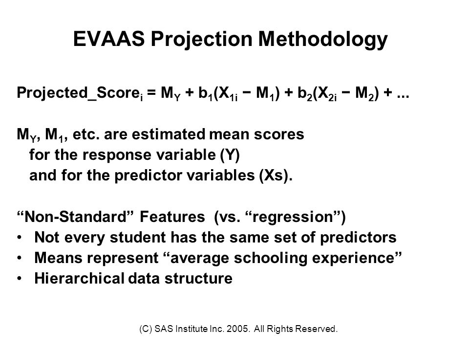 (C) SAS Institute Inc. 2005. All Rights Reserved. EVAAS Projection Methodology Projected_Score i = M Y + b 1 (X 1i − M 1 ) + b 2 (X 2i − M 2 ) +... M