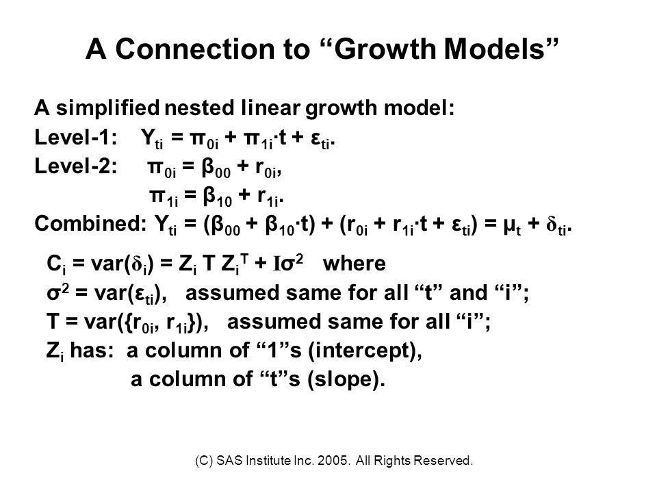 """(C) SAS Institute Inc. 2005. All Rights Reserved. A Connection to """"Growth Models"""" A simplified nested linear growth model: Level-1: Y ti = π 0i + π 1i"""