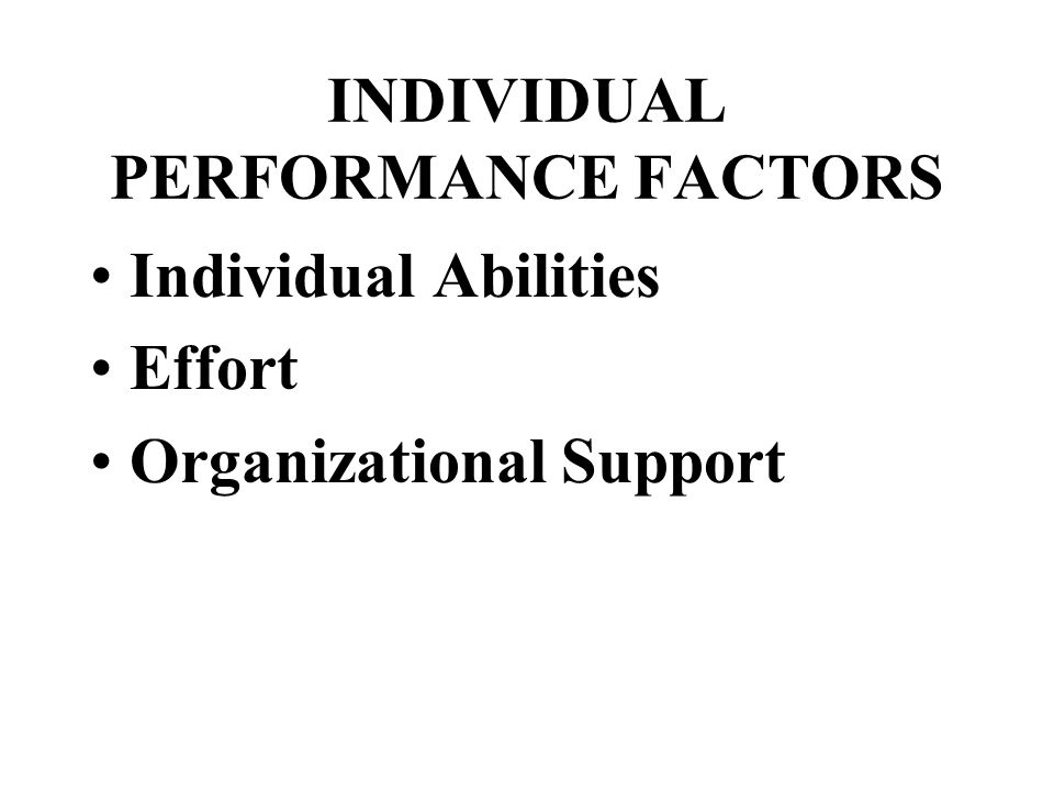 INDIVIDUAL PERFORMANCE FACTORS Individual Abilities Effort Organizational Support