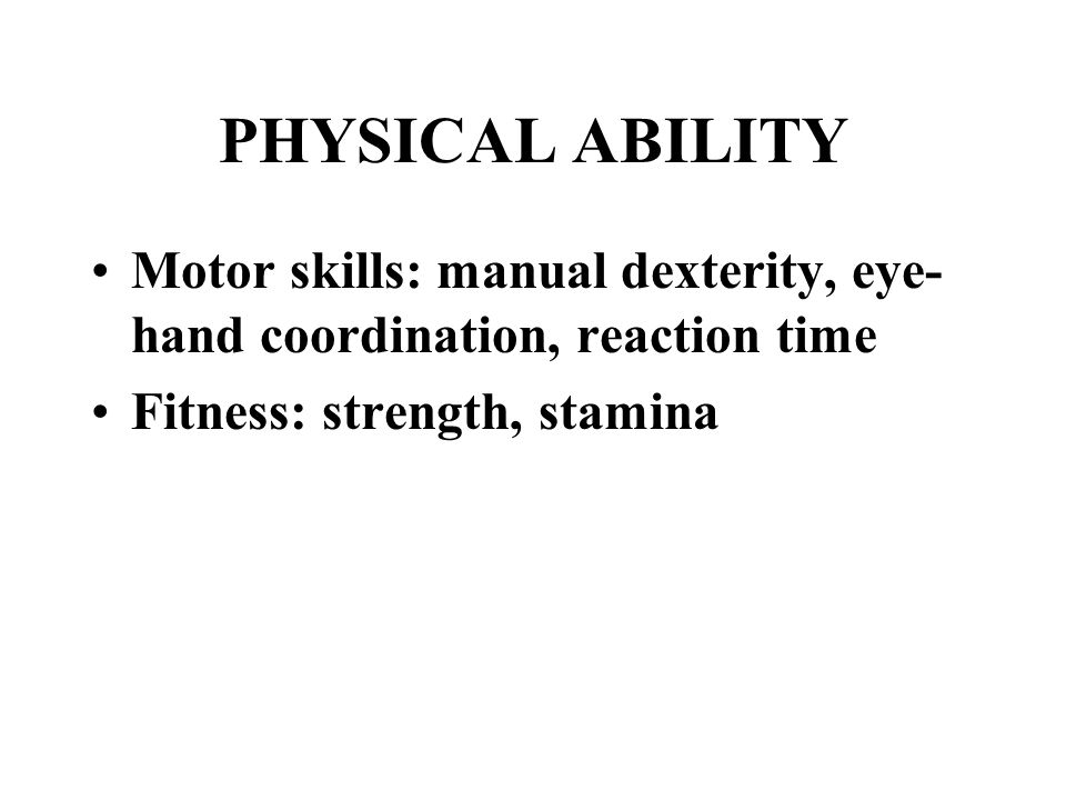 PHYSICAL ABILITY Motor skills: manual dexterity, eye- hand coordination, reaction time Fitness: strength, stamina
