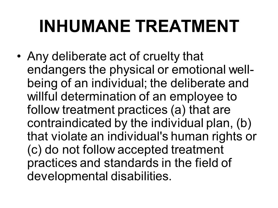 INHUMANE TREATMENT Any deliberate act of cruelty that endangers the physical or emotional well- being of an individual; the deliberate and willful determination of an employee to follow treatment practices (a) that are contraindicated by the individual plan, (b) that violate an individual s human rights or (c) do not follow accepted treatment practices and standards in the field of developmental disabilities.