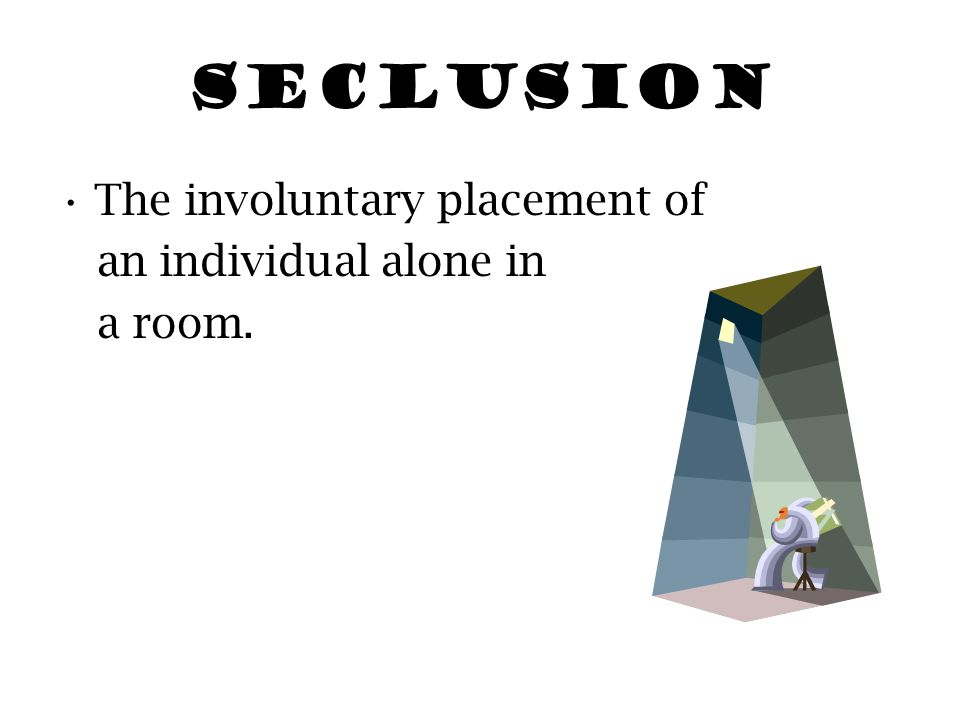 SECLUSION The involuntary placement of an individual alone in a room.
