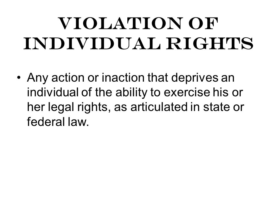 VIOLATION OF INDIVIDUAL RIGHTS Any action or inaction that deprives an individual of the ability to exercise his or her legal rights, as articulated in state or federal law.