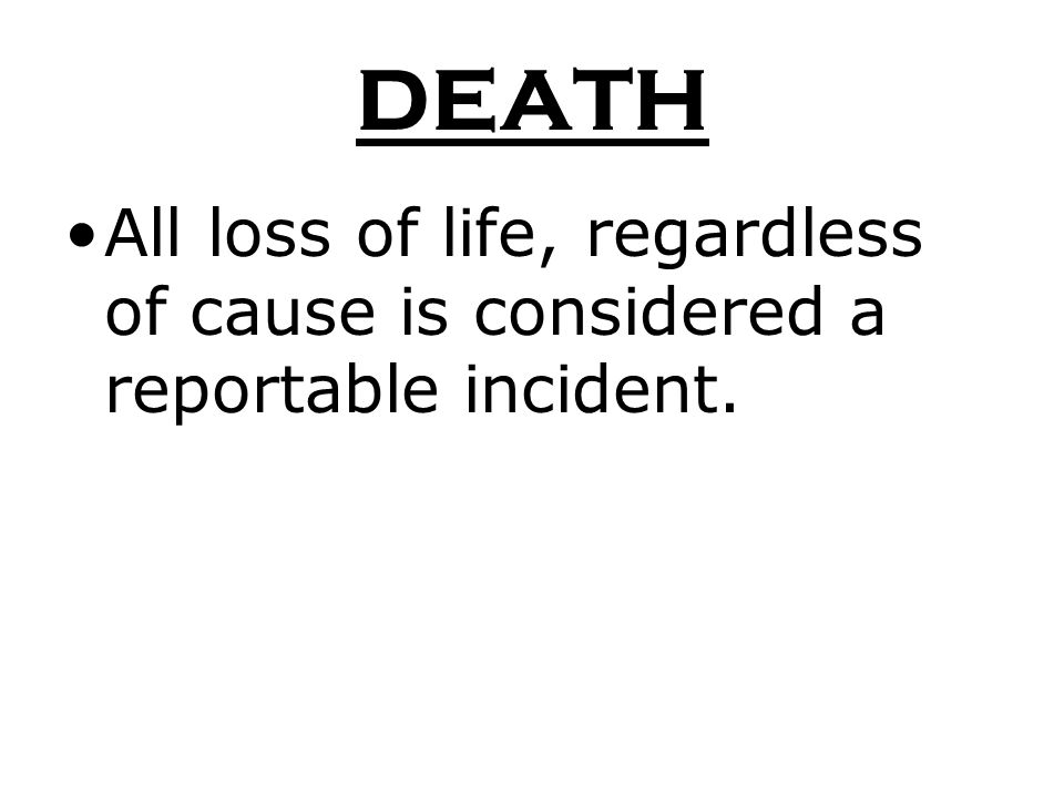 DEATH All loss of life, regardless of cause is considered a reportable incident.