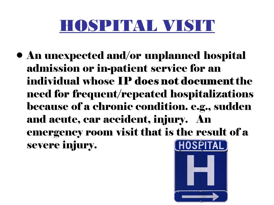HOSPITAL VISIT An unexpected and/or unplanned hospital admission or in-patient service for an individual whose IP does not document the need for frequent/repeated hospitalizations because of a chronic condition.