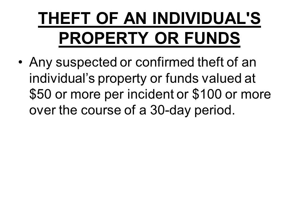 THEFT OF AN INDIVIDUAL'S PROPERTY OR FUNDS Any suspected or confirmed theft of an individual's property or funds valued at $50 or more per incident or