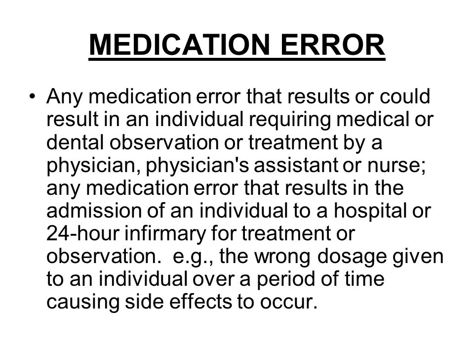 MEDICATION ERROR Any medication error that results or could result in an individual requiring medical or dental observation or treatment by a physician, physician s assistant or nurse; any medication error that results in the admission of an individual to a hospital or 24-hour infirmary for treatment or observation.