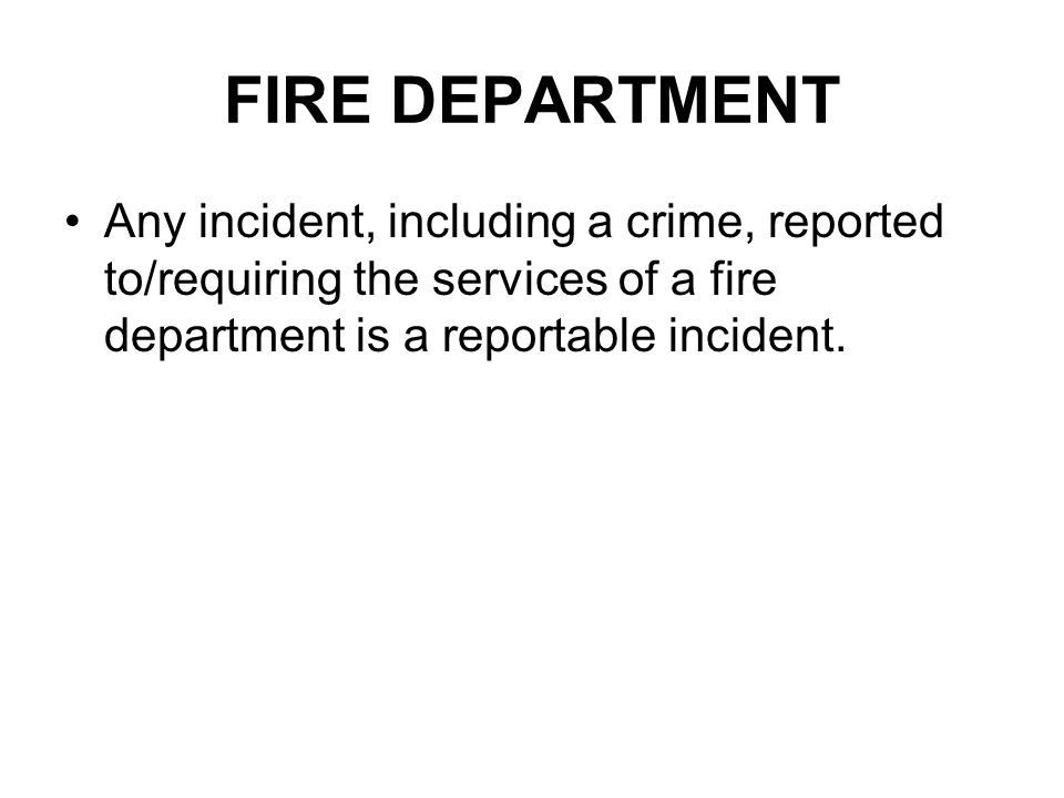 FIRE DEPARTMENT Any incident, including a crime, reported to/requiring the services of a fire department is a reportable incident.