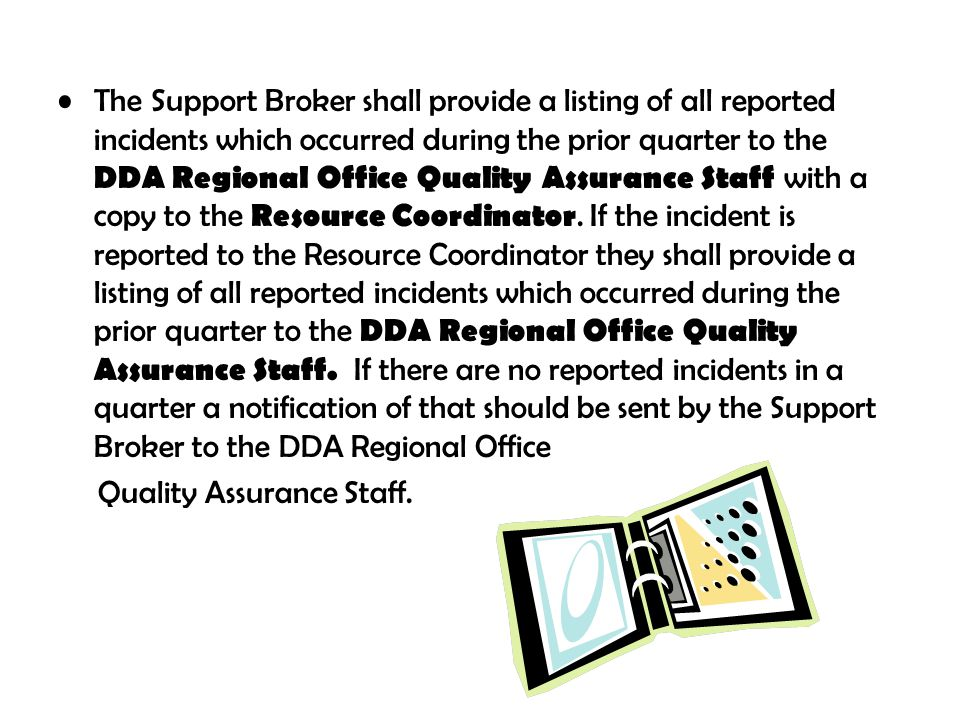 The Support Broker shall provide a listing of all reported incidents which occurred during the prior quarter to the DDA Regional Office Quality Assura