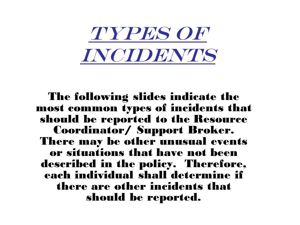 Types of Incidents The following slides indicate the most common types of incidents that should be reported to the Resource Coordinator/ Support Broker.