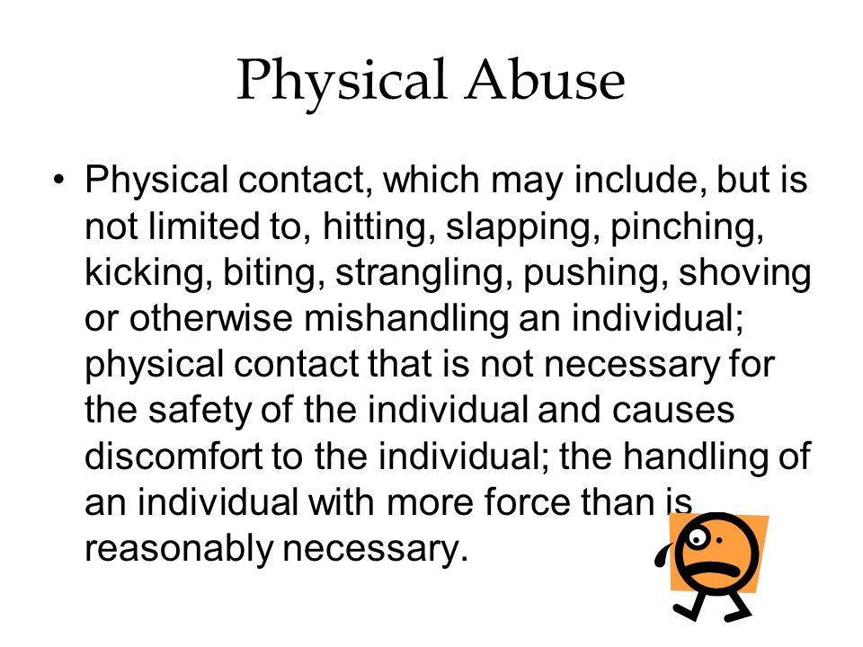 Physical Abuse Physical contact, which may include, but is not limited to, hitting, slapping, pinching, kicking, biting, strangling, pushing, shoving