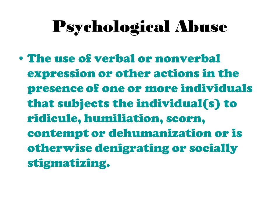 Psychological Abuse The use of verbal or nonverbal expression or other actions in the presence of one or more individuals that subjects the individual