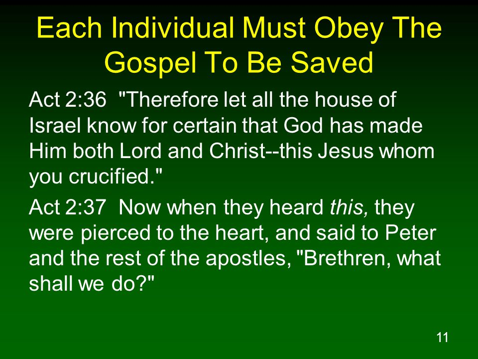 11 Each Individual Must Obey The Gospel To Be Saved Act 2:36 Therefore let all the house of Israel know for certain that God has made Him both Lord and Christ--this Jesus whom you crucified. Act 2:37 Now when they heard this, they were pierced to the heart, and said to Peter and the rest of the apostles, Brethren, what shall we do