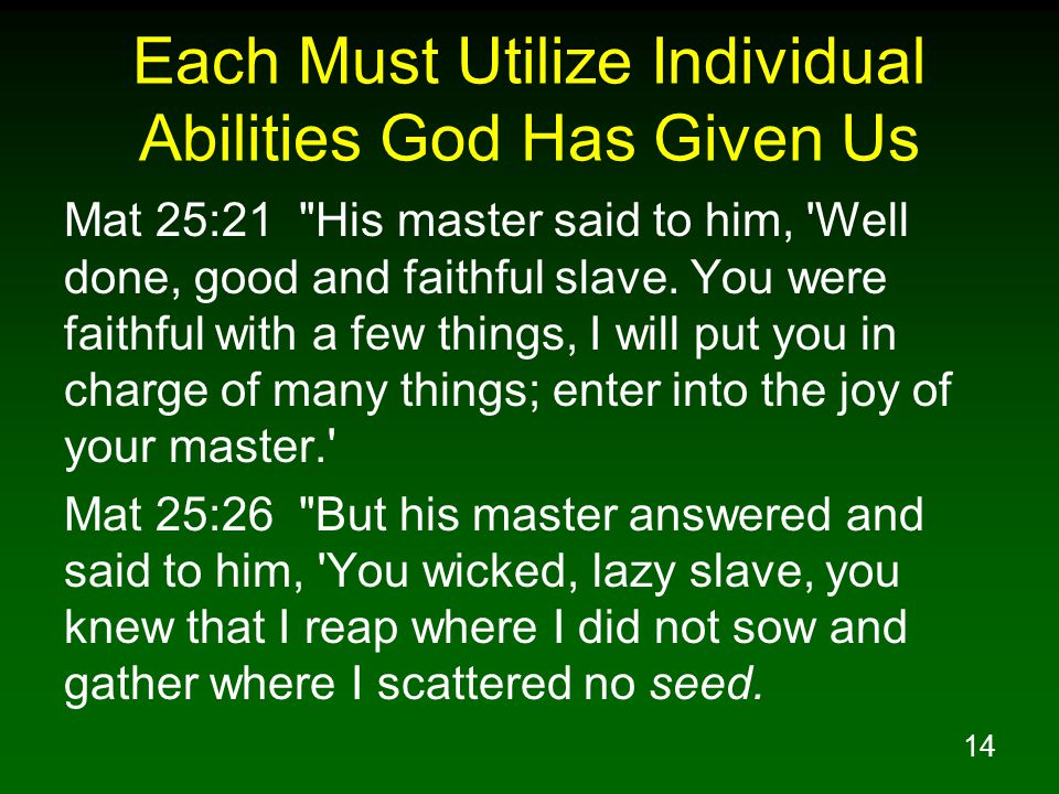14 Each Must Utilize Individual Abilities God Has Given Us Mat 25:21 His master said to him, Well done, good and faithful slave.