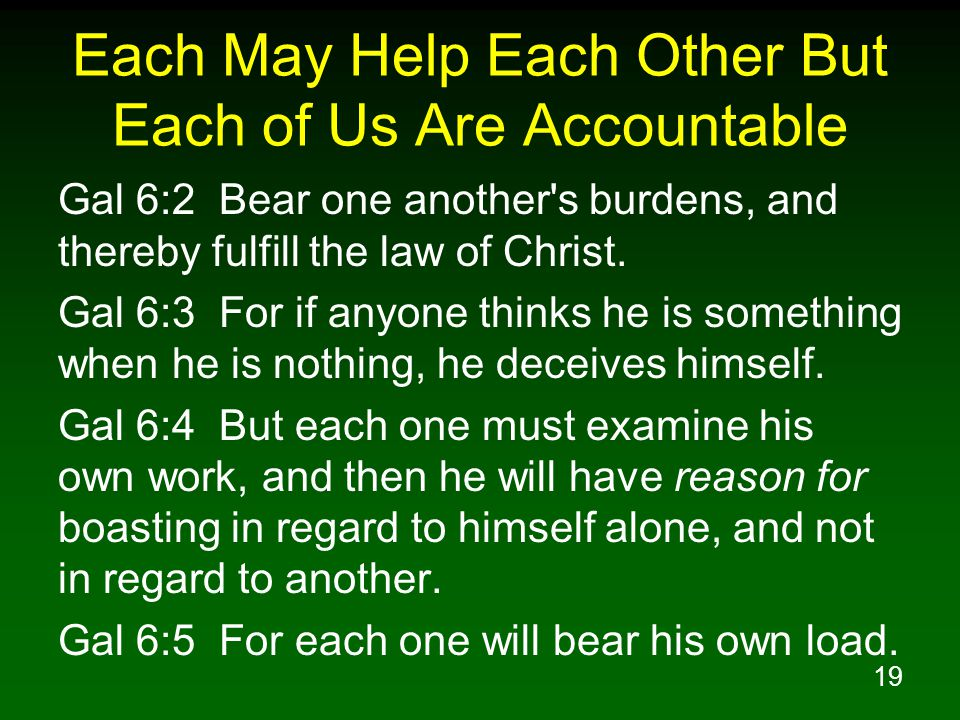 19 Each May Help Each Other But Each of Us Are Accountable Gal 6:2 Bear one another s burdens, and thereby fulfill the law of Christ.
