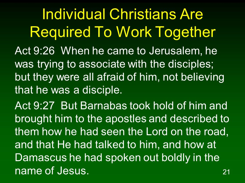 21 Individual Christians Are Required To Work Together Act 9:26 When he came to Jerusalem, he was trying to associate with the disciples; but they were all afraid of him, not believing that he was a disciple.