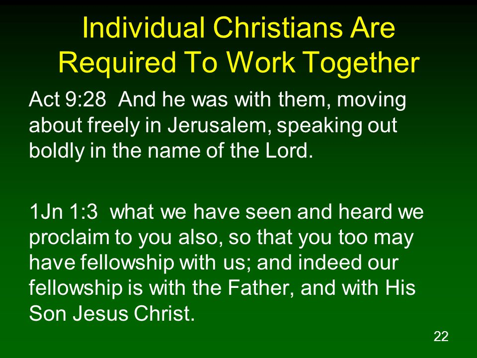 22 Individual Christians Are Required To Work Together Act 9:28 And he was with them, moving about freely in Jerusalem, speaking out boldly in the name of the Lord.