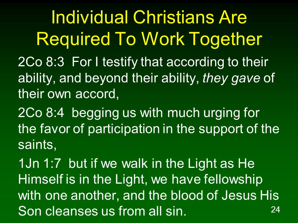 24 Individual Christians Are Required To Work Together 2Co 8:3 For I testify that according to their ability, and beyond their ability, they gave of their own accord, 2Co 8:4 begging us with much urging for the favor of participation in the support of the saints, 1Jn 1:7 but if we walk in the Light as He Himself is in the Light, we have fellowship with one another, and the blood of Jesus His Son cleanses us from all sin.
