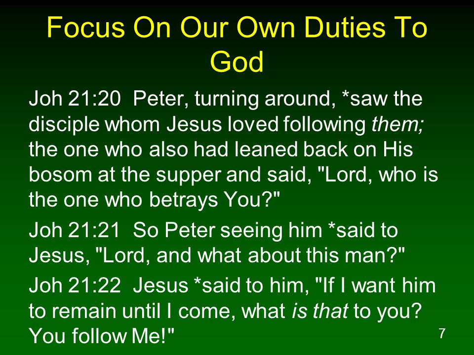 7 Focus On Our Own Duties To God Joh 21:20 Peter, turning around, *saw the disciple whom Jesus loved following them; the one who also had leaned back on His bosom at the supper and said, Lord, who is the one who betrays You Joh 21:21 So Peter seeing him *said to Jesus, Lord, and what about this man Joh 21:22 Jesus *said to him, If I want him to remain until I come, what is that to you.