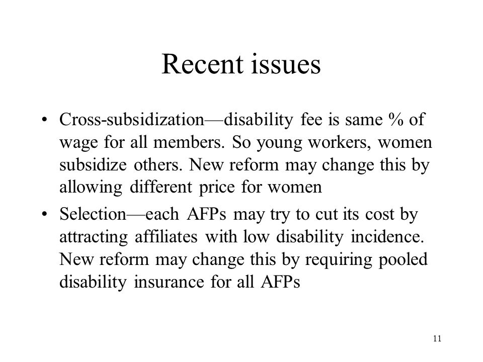 11 Recent issues Cross-subsidization—disability fee is same % of wage for all members. So young workers, women subsidize others. New reform may change