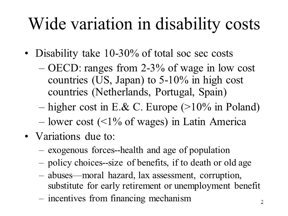 2 Wide variation in disability costs Disability take 10-30% of total soc sec costs –OECD: ranges from 2-3% of wage in low cost countries (US, Japan) t