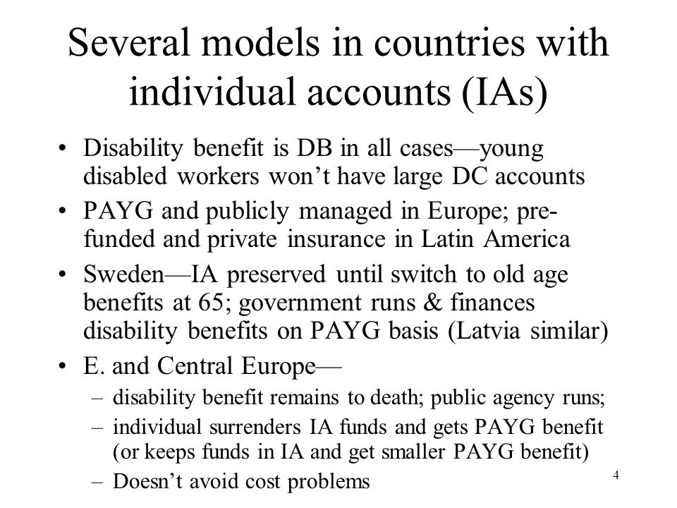 5 Chilean model Disabled individual is guaranteed a DB (lifetime annuity = 70% wage for permanent disability); kept to death even if person returns to work Funds in IA applied to disability annuity but if not enough this is topped up by additional payment Each AFP must purchase group insurance policy that covers cost of top-up for its affiliates Insurance companies sell group policy to AFPs and offer annuities to disabled workers Cost of insurance < 1% of wage; included in general administrative fee Similar in other Latin countries, with variations