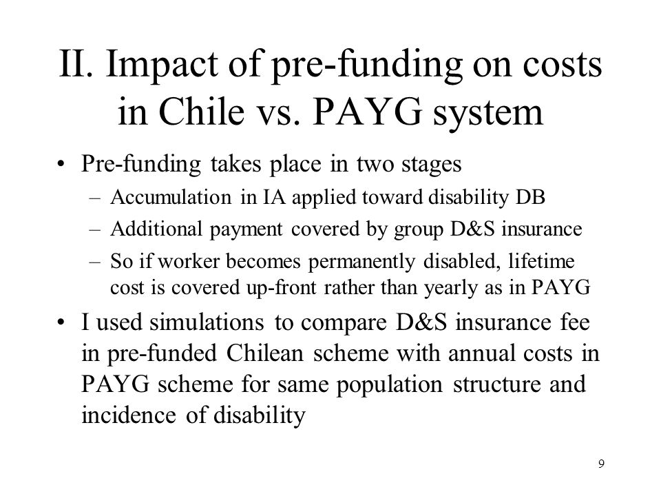 10 Simulation results In short run new Chilean-type scheme is more expensive than new PAYG scheme because balance in IAs small compared with promised DB; also transition costs of previous system In long run Chilean scheme costs 25% of PAYG –Accumulation in IAs cover about half total cost –Anticipated investment earnings reduces additional payment needed to cover lifetime annuity Pre-funded system is less sensitive to population aging.