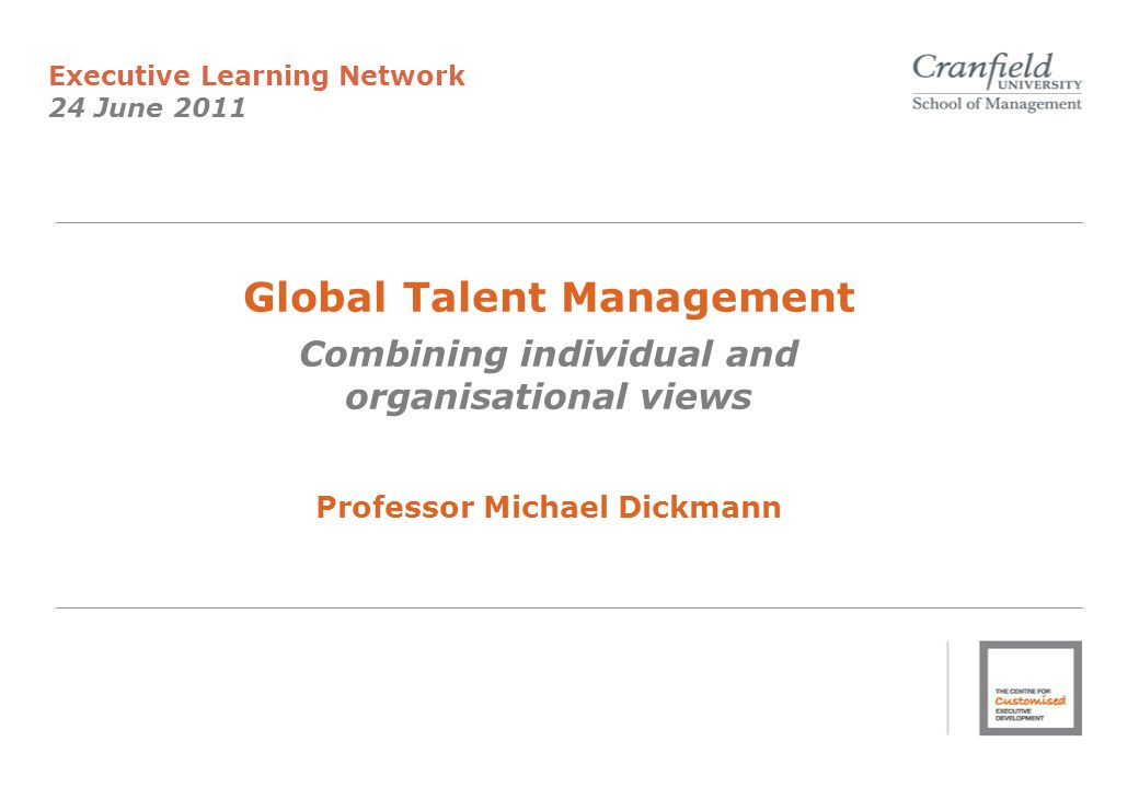 Global Talent Management Combining individual and organisational views Professor Michael Dickmann Executive Learning Network 24 June 2011