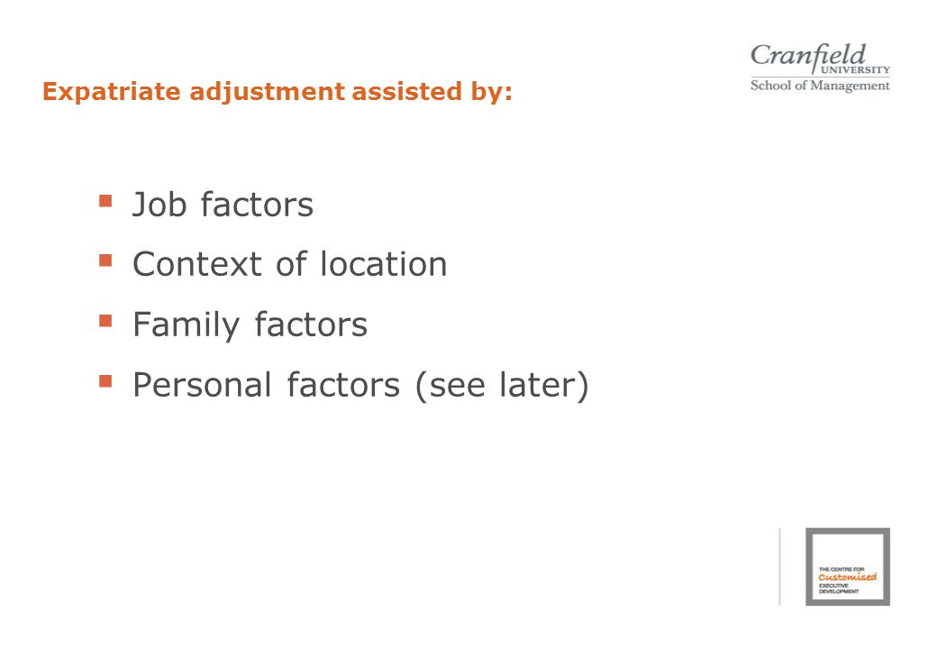 Expatriate adjustment assisted by:  Job factors  Context of location  Family factors  Personal factors (see later)
