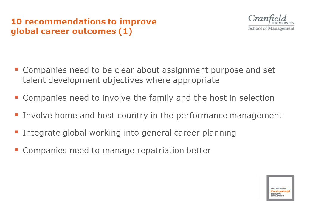 10 recommendations to improve global career outcomes (1)  Companies need to be clear about assignment purpose and set talent development objectives where appropriate  Companies need to involve the family and the host in selection  Involve home and host country in the performance management  Integrate global working into general career planning  Companies need to manage repatriation better