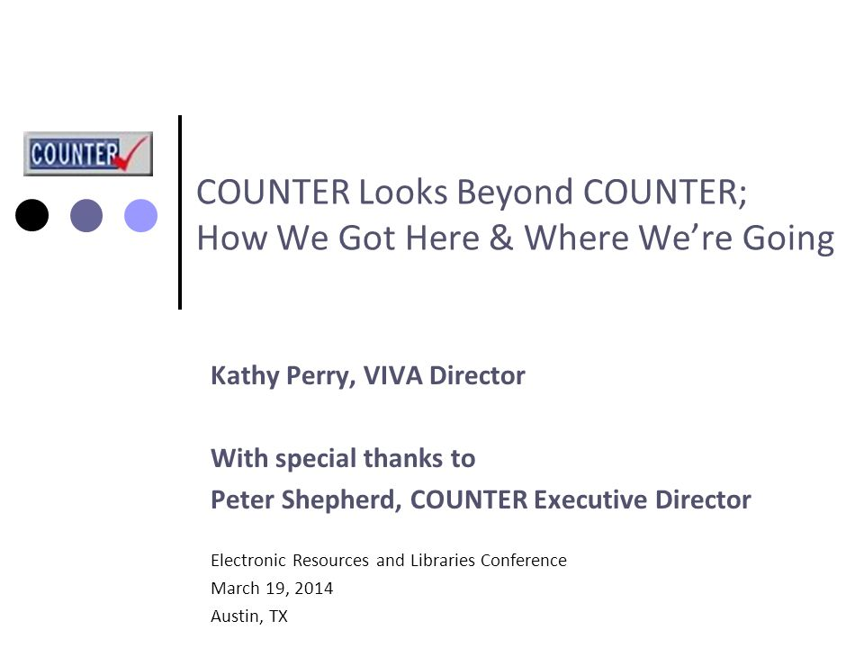 Kathy Perry, VIVA Director With special thanks to Peter Shepherd, COUNTER Executive Director Electronic Resources and Libraries Conference March 19, 2014 Austin, TX COUNTER Looks Beyond COUNTER; How We Got Here & Where We're Going