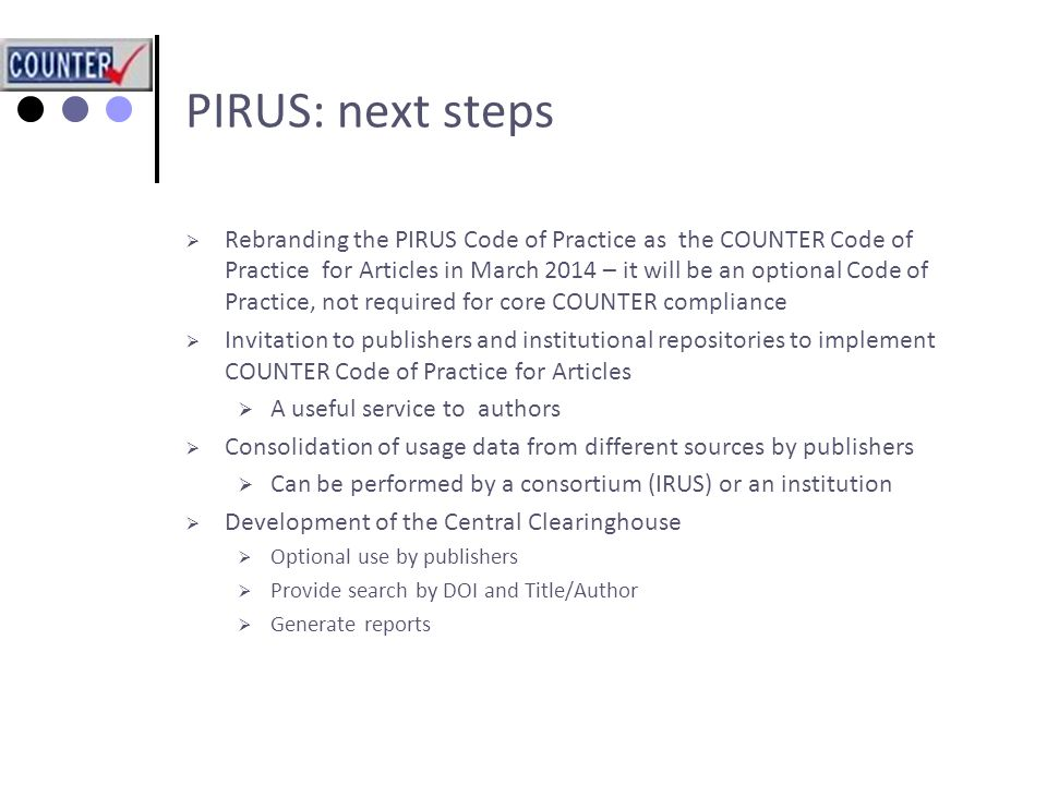 PIRUS: next steps  Rebranding the PIRUS Code of Practice as the COUNTER Code of Practice for Articles in March 2014 – it will be an optional Code of Practice, not required for core COUNTER compliance  Invitation to publishers and institutional repositories to implement COUNTER Code of Practice for Articles  A useful service to authors  Consolidation of usage data from different sources by publishers  Can be performed by a consortium (IRUS) or an institution  Development of the Central Clearinghouse  Optional use by publishers  Provide search by DOI and Title/Author  Generate reports
