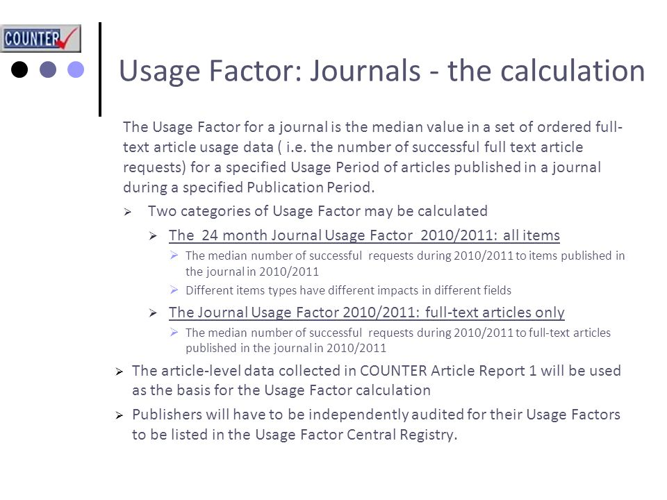 Usage Factor: Journals - the calculation The Usage Factor for a journal is the median value in a set of ordered full- text article usage data ( i.e.