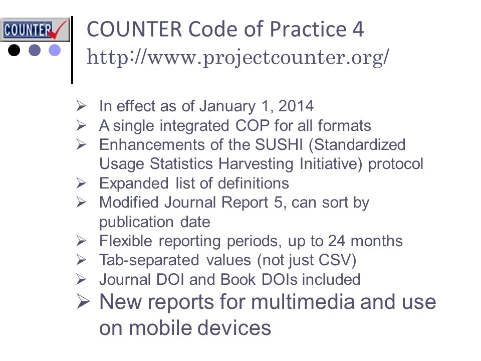 COUNTER Code of Practice 4 http://www.projectcounter.org/  In effect as of January 1, 2014  A single integrated COP for all formats  Enhancements of the SUSHI (Standardized Usage Statistics Harvesting Initiative) protocol  Expanded list of definitions  Modified Journal Report 5, can sort by publication date  Flexible reporting periods, up to 24 months  Tab-separated values (not just CSV)  Journal DOI and Book DOIs included  New reports for multimedia and use on mobile devices