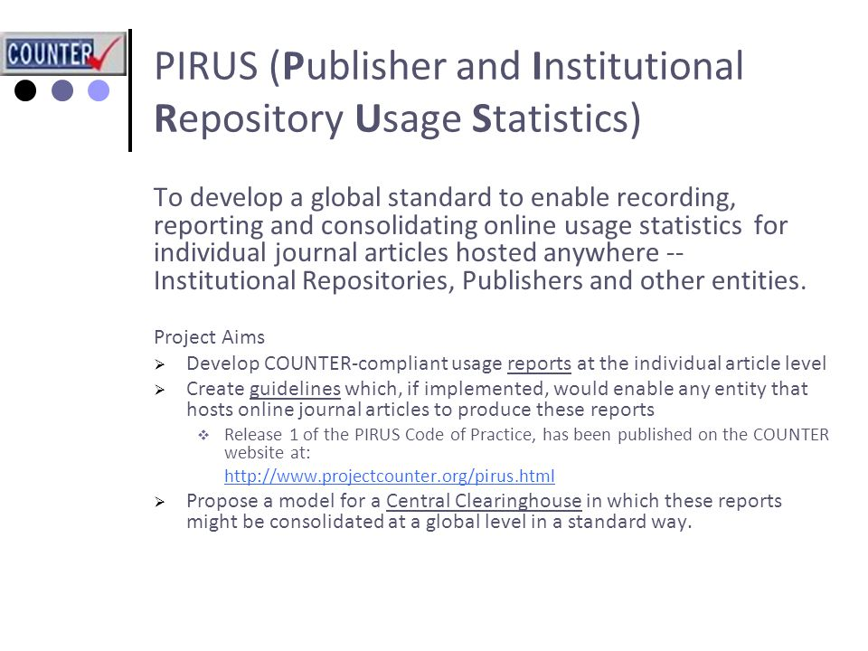 PIRUS (Publisher and Institutional Repository Usage Statistics) To develop a global standard to enable recording, reporting and consolidating online usage statistics for individual journal articles hosted anywhere -- Institutional Repositories, Publishers and other entities.