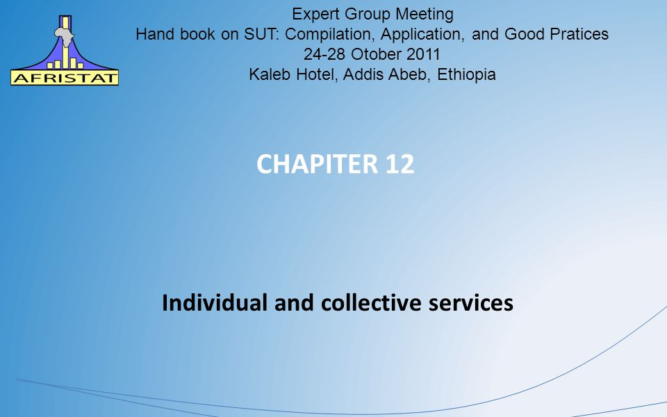 CHAPITER 12 Individual and collective services AFRISTAT Expert Group Meeting Hand book on SUT: Compilation, Application, and Good Pratices 24-28 Otober 2011 Kaleb Hotel, Addis Abeb, Ethiopia